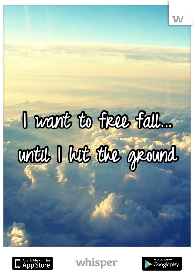 I want to free fall... until I hit the ground