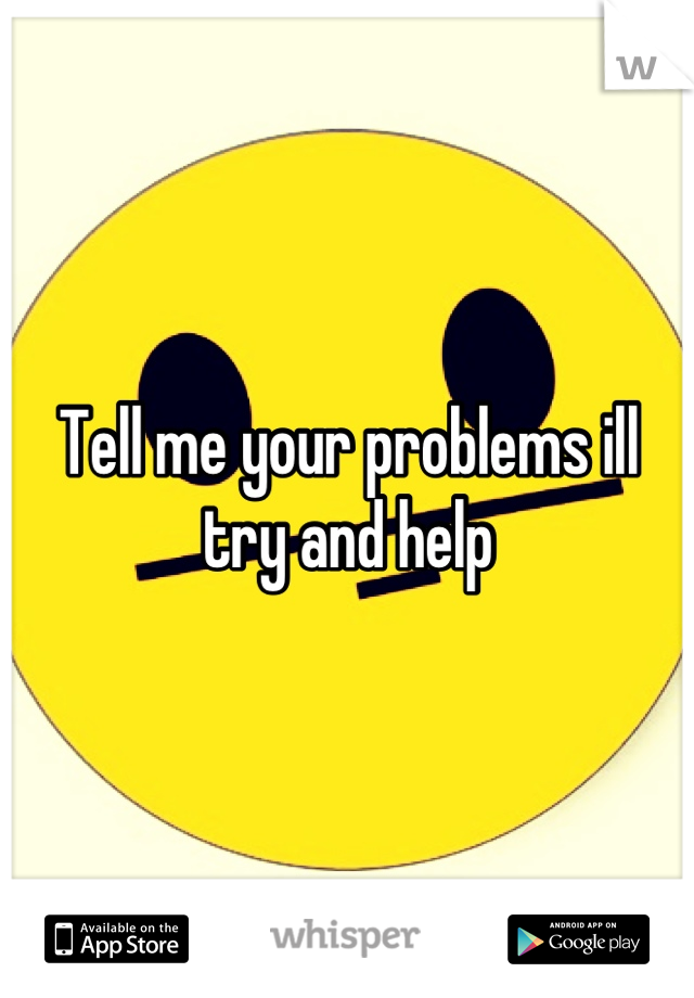 Tell me your problems ill try and help
