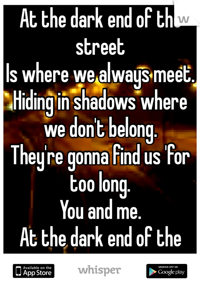 At the dark end of the street Is where we always meet. Hiding in shadows where we don't belong.  They're gonna find us 'for too long. You and me. At the dark end of the street.