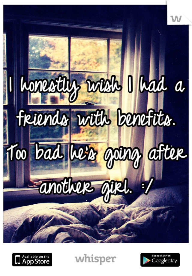 I honestly wish I had a friends with benefits. Too bad he's going after another girl. :/