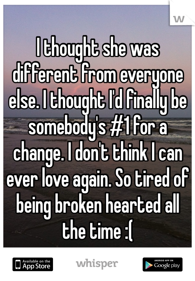 I thought she was different from everyone else. I thought I'd finally be somebody's #1 for a change. I don't think I can ever love again. So tired of being broken hearted all the time :(