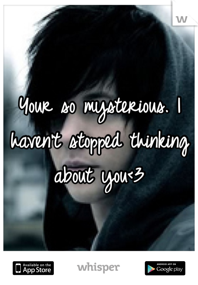 Your so mysterious. I haven't stopped thinking about you<3