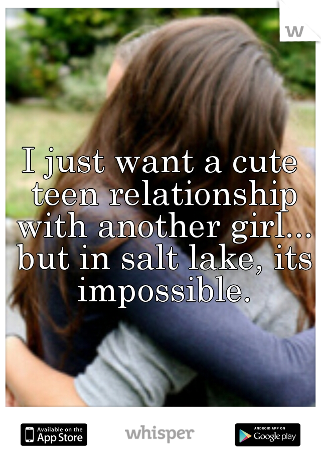 I just want a cute teen relationship with another girl... but in salt lake, its impossible.