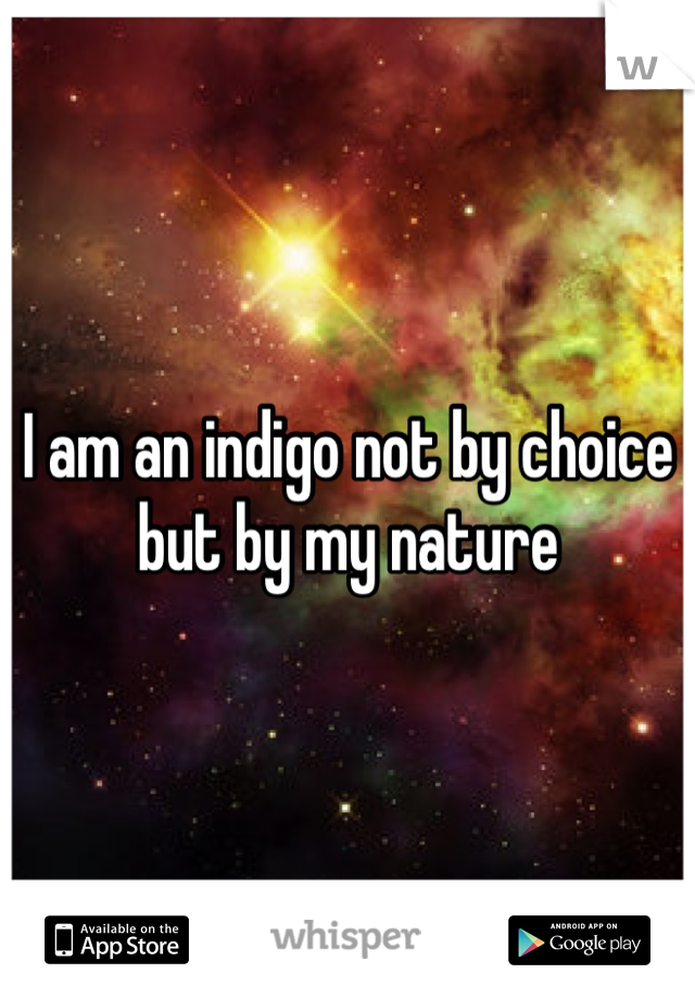 I am an indigo not by choice but by my nature