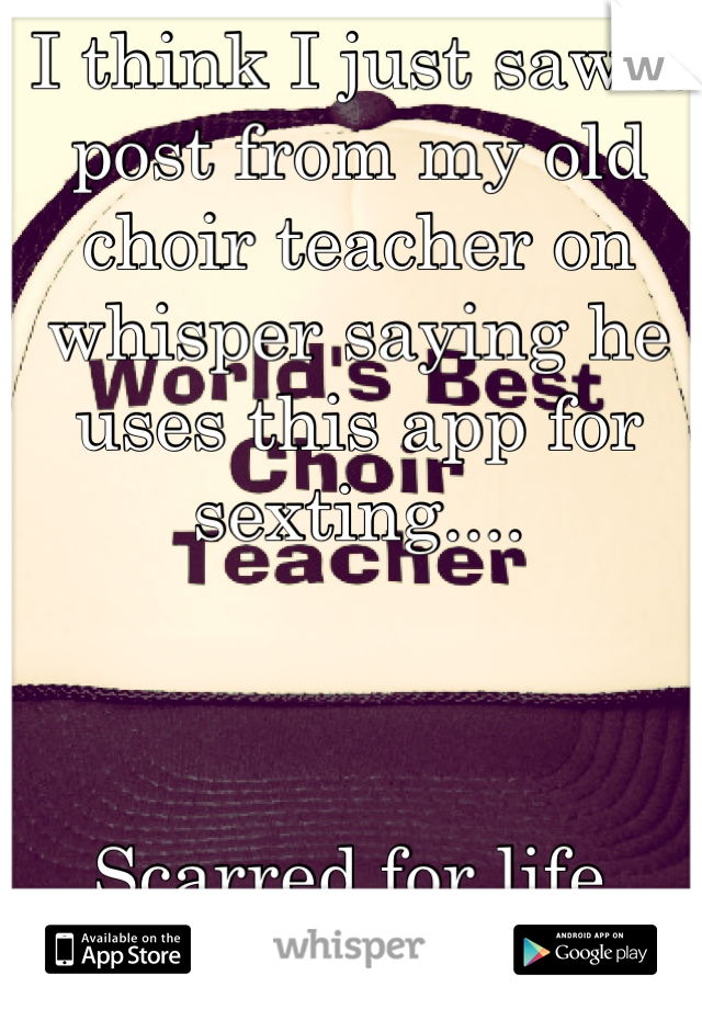 I think I just saw a post from my old choir teacher on whisper saying he uses this app for sexting....    Scarred for life.