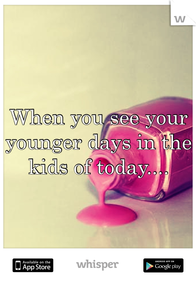 When you see your younger days in the kids of today....