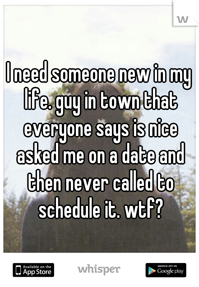 I need someone new in my life. guy in town that everyone says is nice asked me on a date and then never called to schedule it. wtf?
