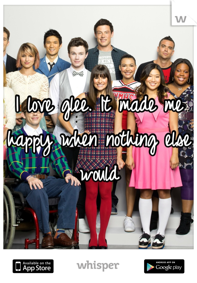 I love glee. It made me happy when nothing else would
