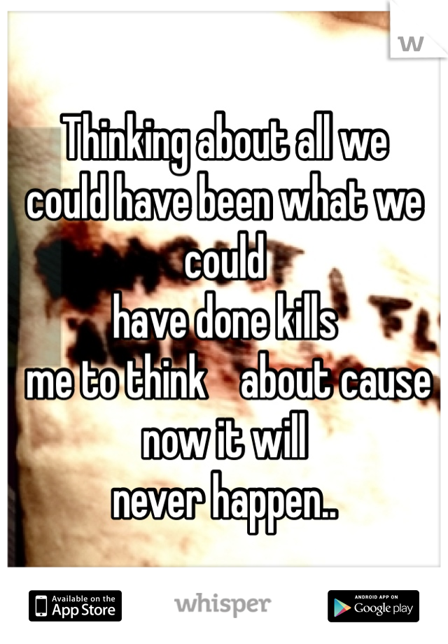 Thinking about all we  could have been what we could  have done kills  me to think    about cause  now it will  never happen..
