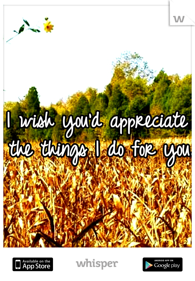 I wish you'd appreciate the things I do for you..