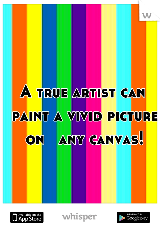A true artist can paint a vivid picture on   any canvas!