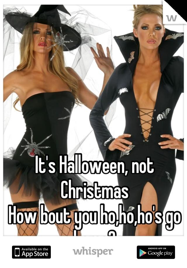 It's Halloween, not Christmas How bout you ho,ho,ho's go home?