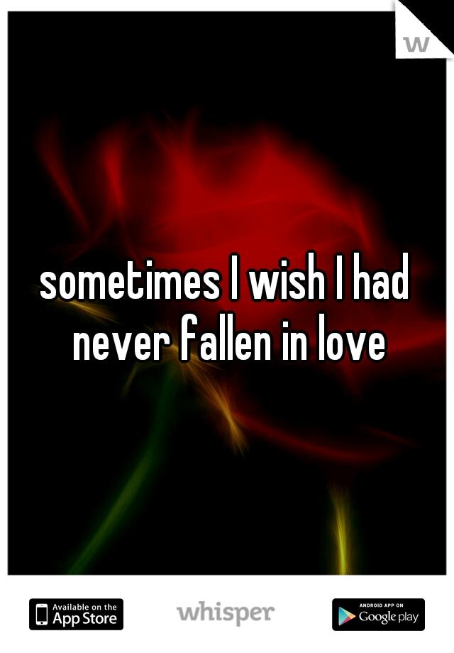 sometimes I wish I had never fallen in love