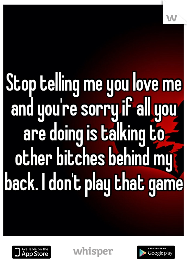 Stop telling me you love me and you're sorry if all you are doing is talking to other bitches behind my back. I don't play that game