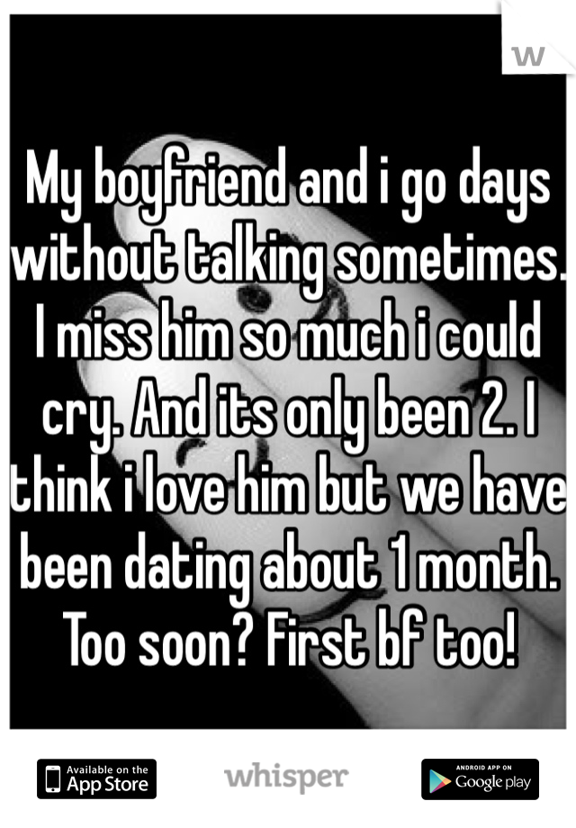 My boyfriend and i go days without talking sometimes. I miss him so much i could cry. And its only been 2. I think i love him but we have been dating about 1 month. Too soon? First bf too!