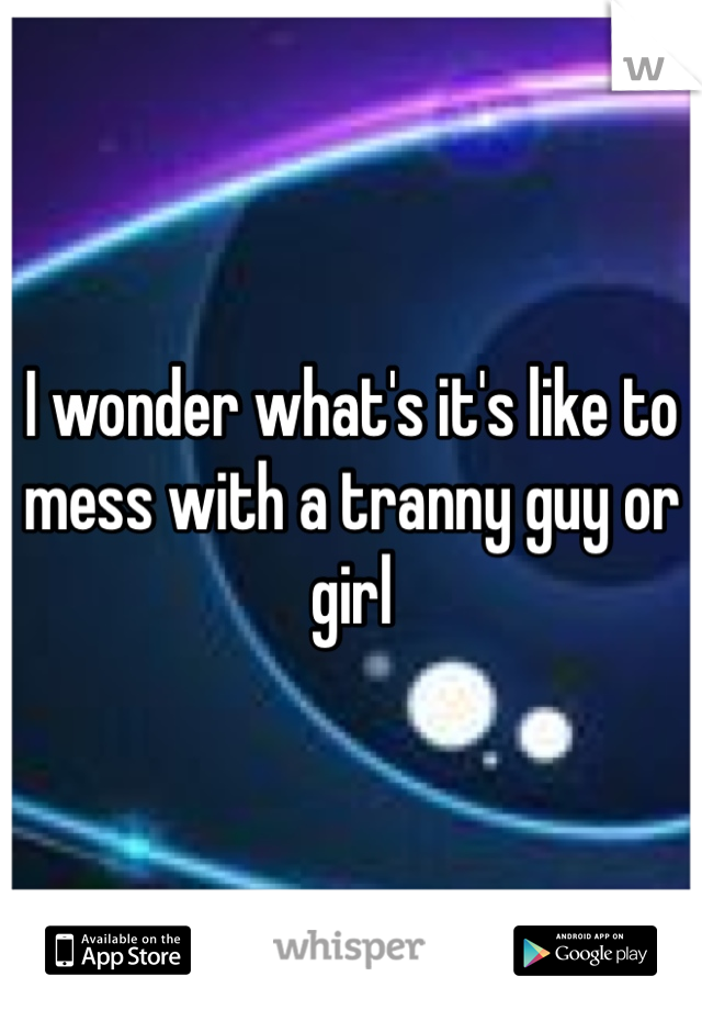 I wonder what's it's like to mess with a tranny guy or girl