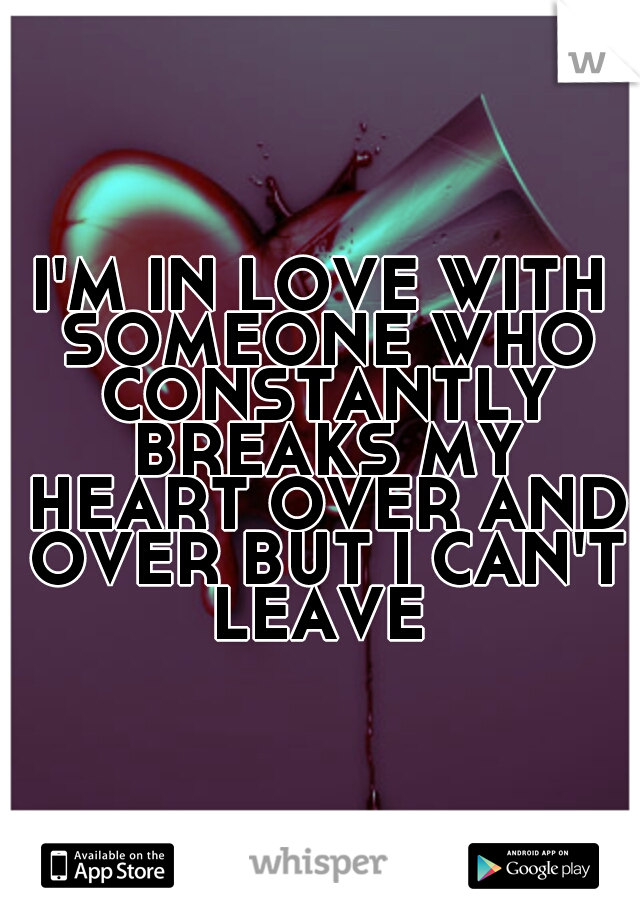 I'M IN LOVE WITH SOMEONE WHO CONSTANTLY BREAKS MY HEART OVER AND OVER BUT I CAN'T LEAVE