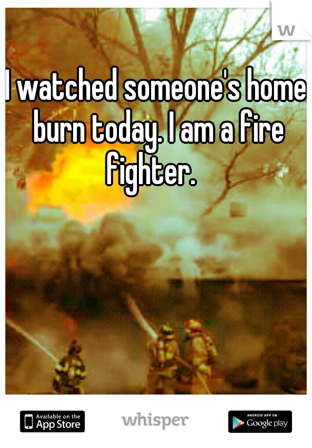 I watched someone's home burn today. I am a fire fighter.