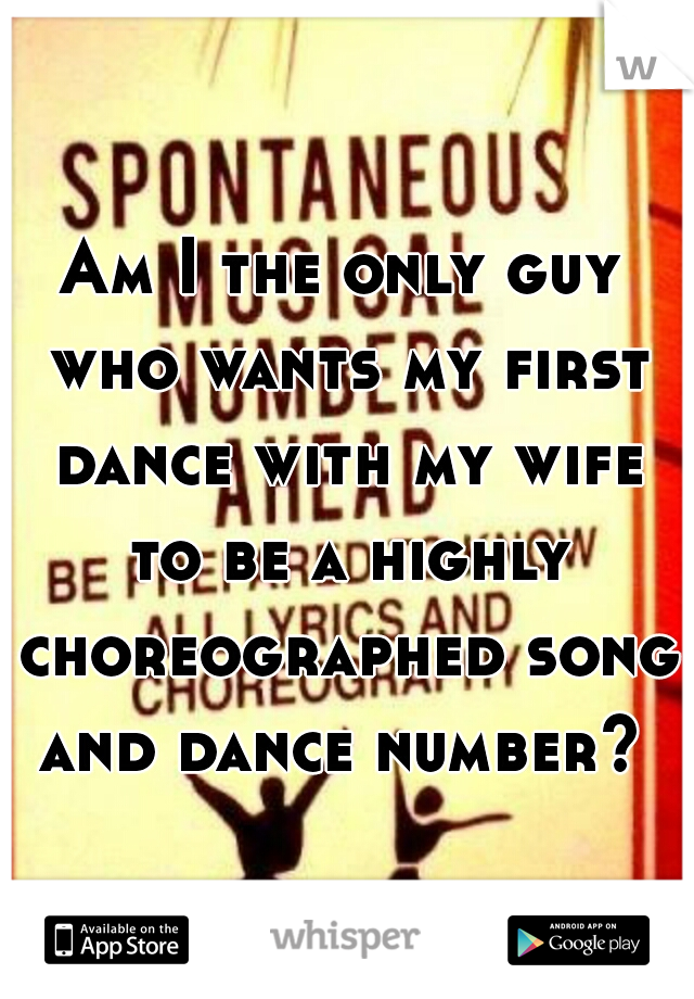 Am I the only guy who wants my first dance with my wife to be a highly choreographed song and dance number?