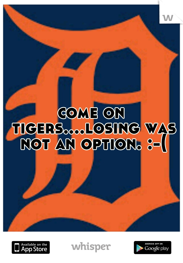 come on tigers....losing was not an option. :-(