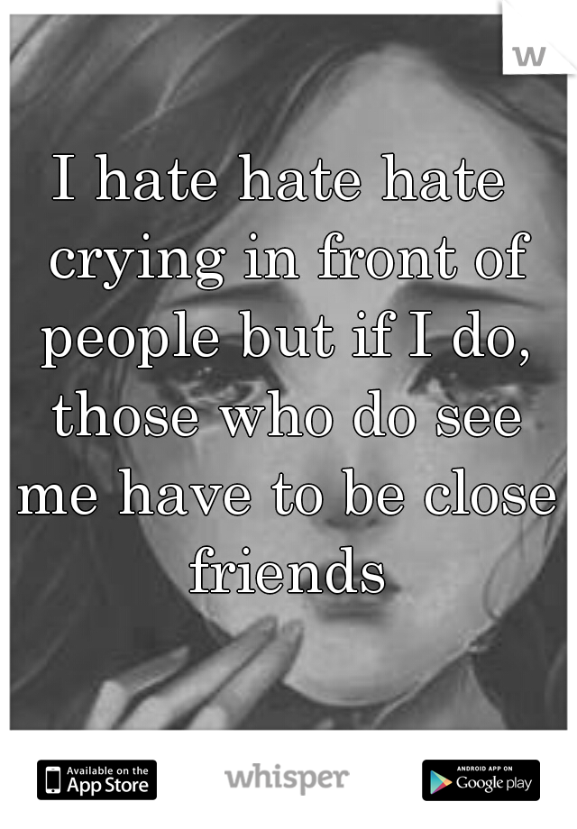 I hate hate hate crying in front of people but if I do, those who do see me have to be close friends
