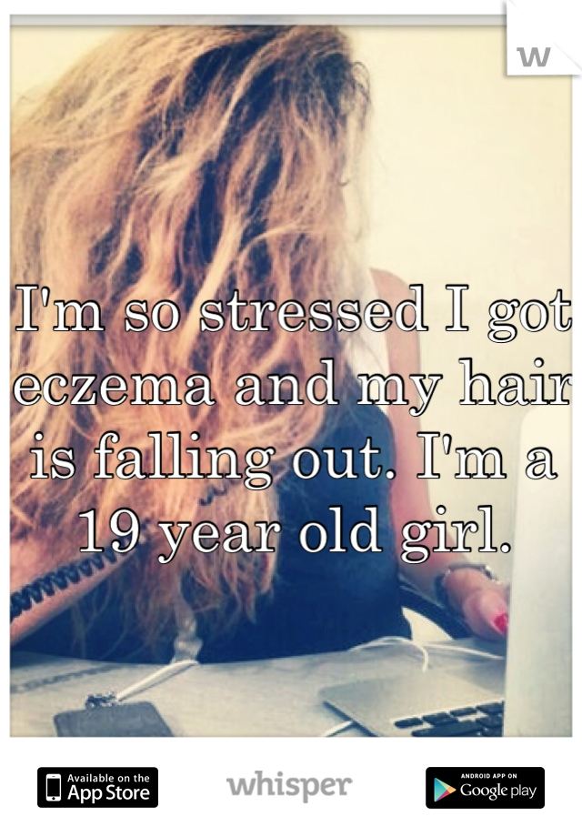I'm so stressed I got eczema and my hair is falling out. I'm a 19 year old girl.