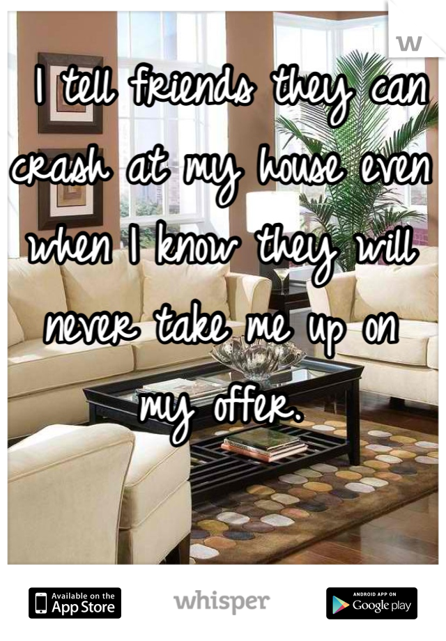 I tell friends they can crash at my house even when I know they will never take me up on  my offer.