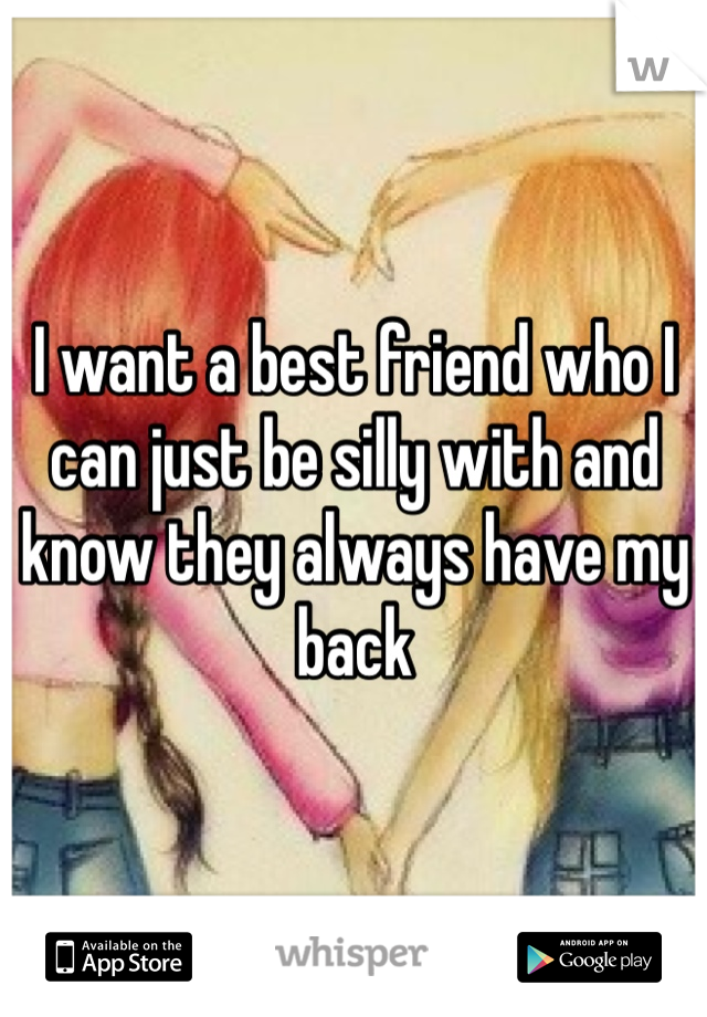 I want a best friend who I can just be silly with and know they always have my back
