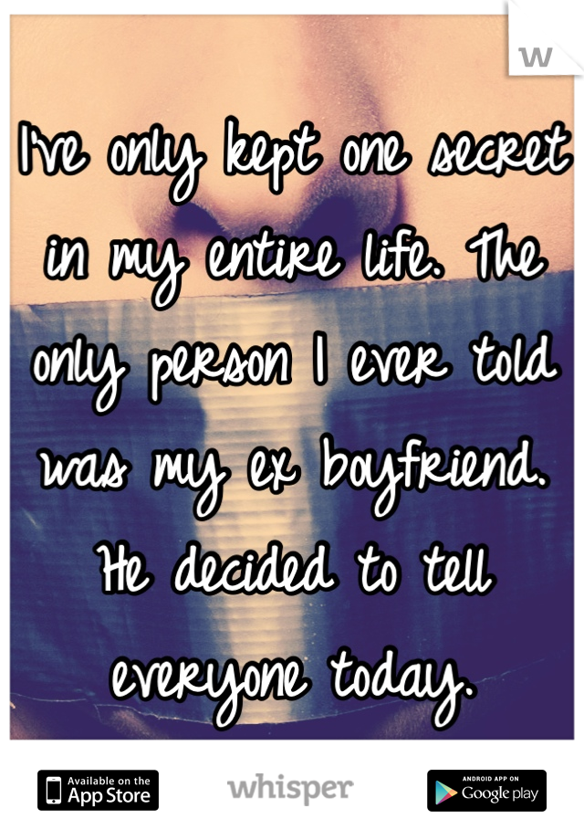 I've only kept one secret in my entire life. The only person I ever told was my ex boyfriend. He decided to tell everyone today.