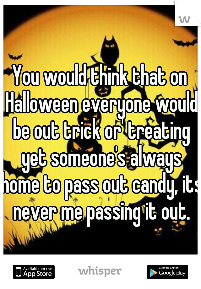 You would think that on Halloween everyone would be out trick or' treating yet someone's always home to pass out candy, its never me passing it out.