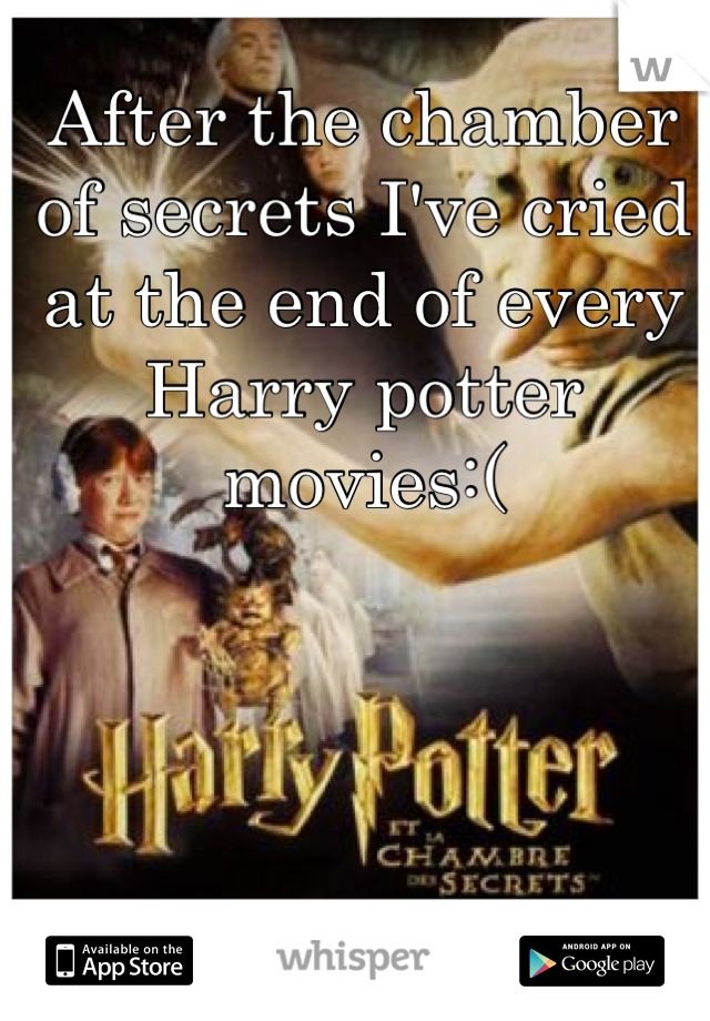 After the chamber of secrets I've cried at the end of every Harry potter movies:(