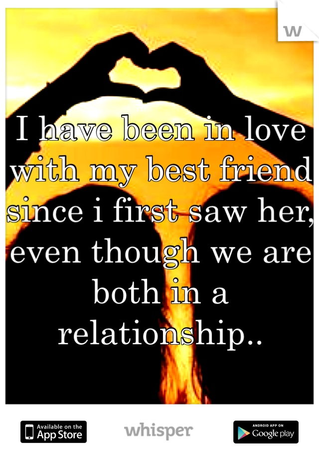 I have been in love with my best friend since i first saw her, even though we are both in a relationship..