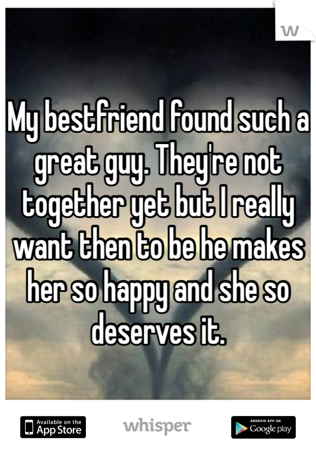 My bestfriend found such a great guy. They're not together yet but I really want then to be he makes her so happy and she so deserves it.