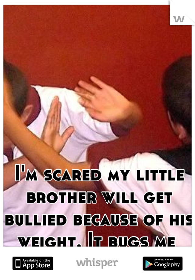 I'm scared my little brother will get bullied because of his weight. It bugs me