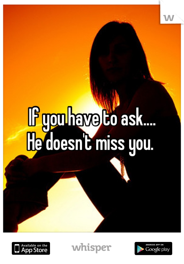 If you have to ask.... He doesn't miss you.