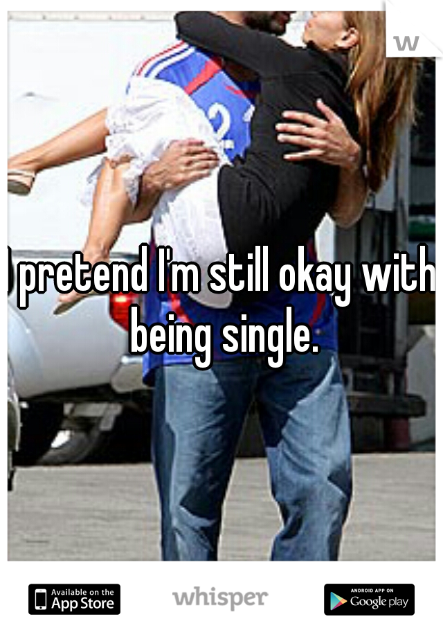 I pretend I'm still okay with being single.