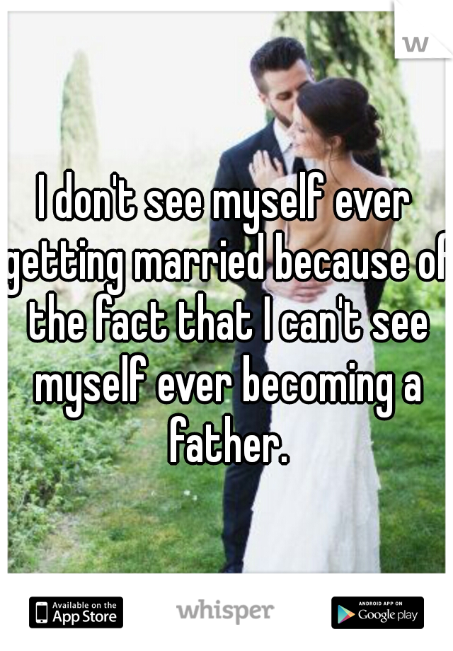 I don't see myself ever getting married because of the fact that I can't see myself ever becoming a father.