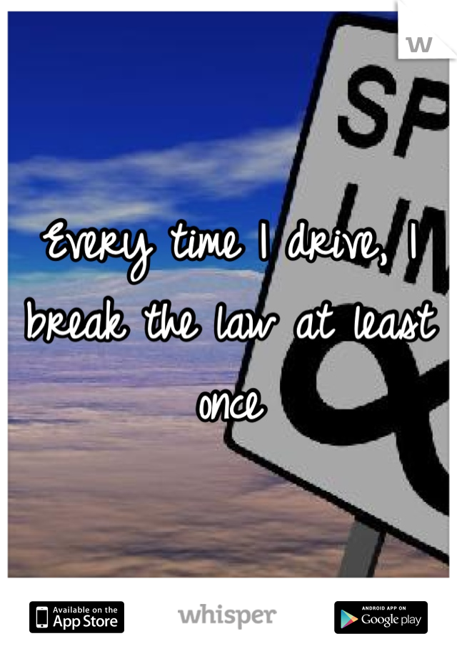 Every time I drive, I break the law at least once