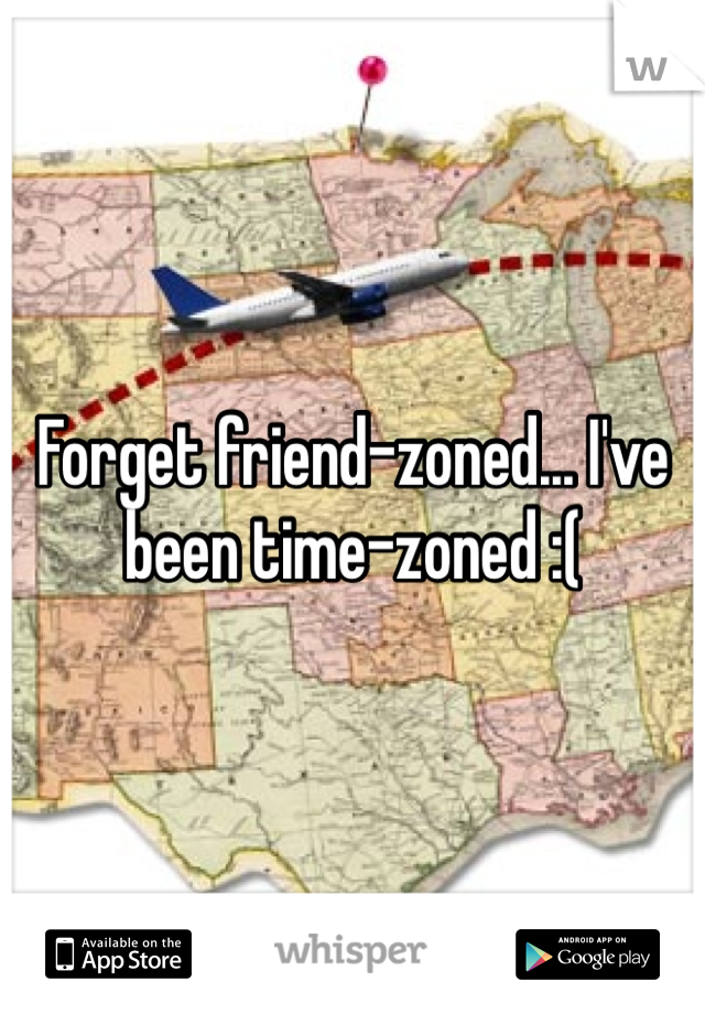 Forget friend-zoned... I've been time-zoned :(
