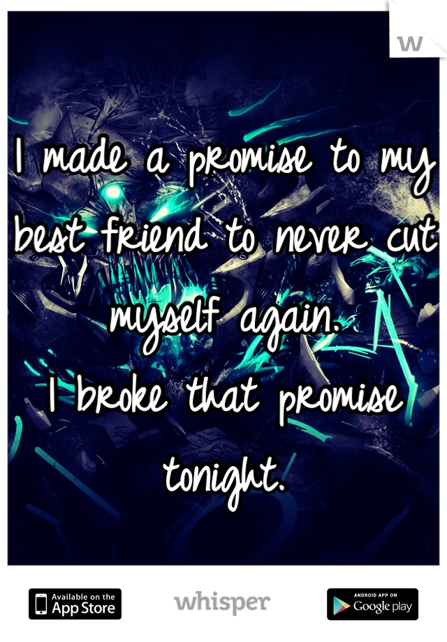 I made a promise to my best friend to never cut myself again. I broke that promise tonight.