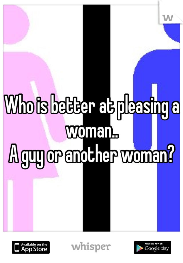 Who is better at pleasing a woman.. A guy or another woman?