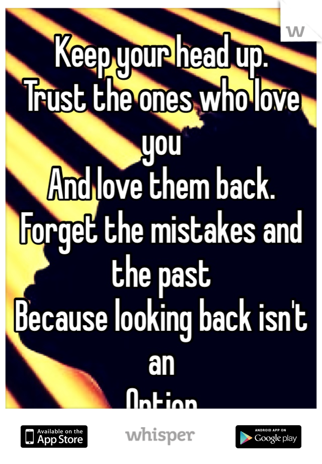 Keep your head up.  Trust the ones who love you And love them back. Forget the mistakes and the past  Because looking back isn't an Option