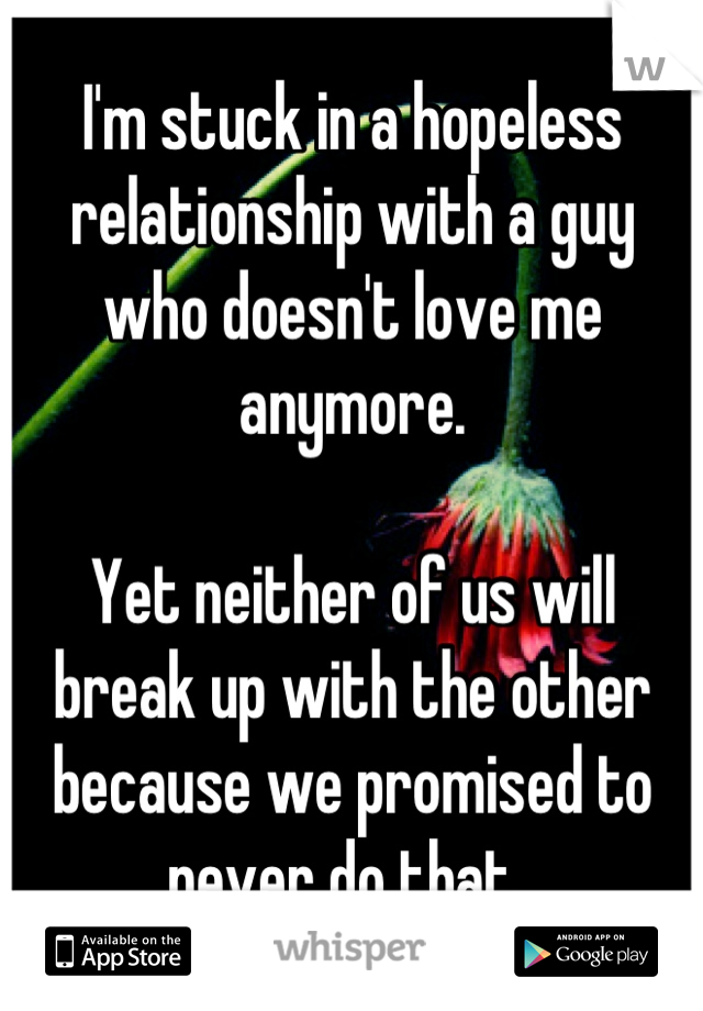 I'm stuck in a hopeless relationship with a guy who doesn't love me anymore.   Yet neither of us will break up with the other because we promised to never do that.