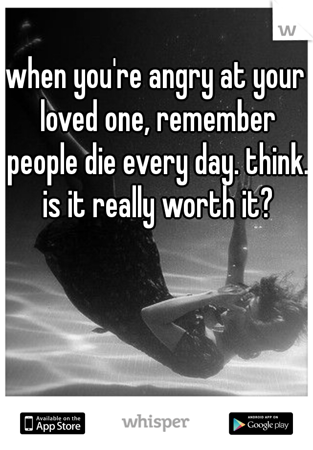 when you're angry at your loved one, remember people die every day. think. is it really worth it?