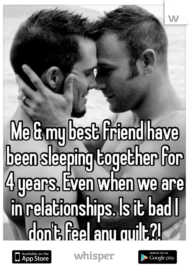 Me & my best friend have been sleeping together for 4 years. Even when we are in relationships. Is it bad I don't feel any guilt?!