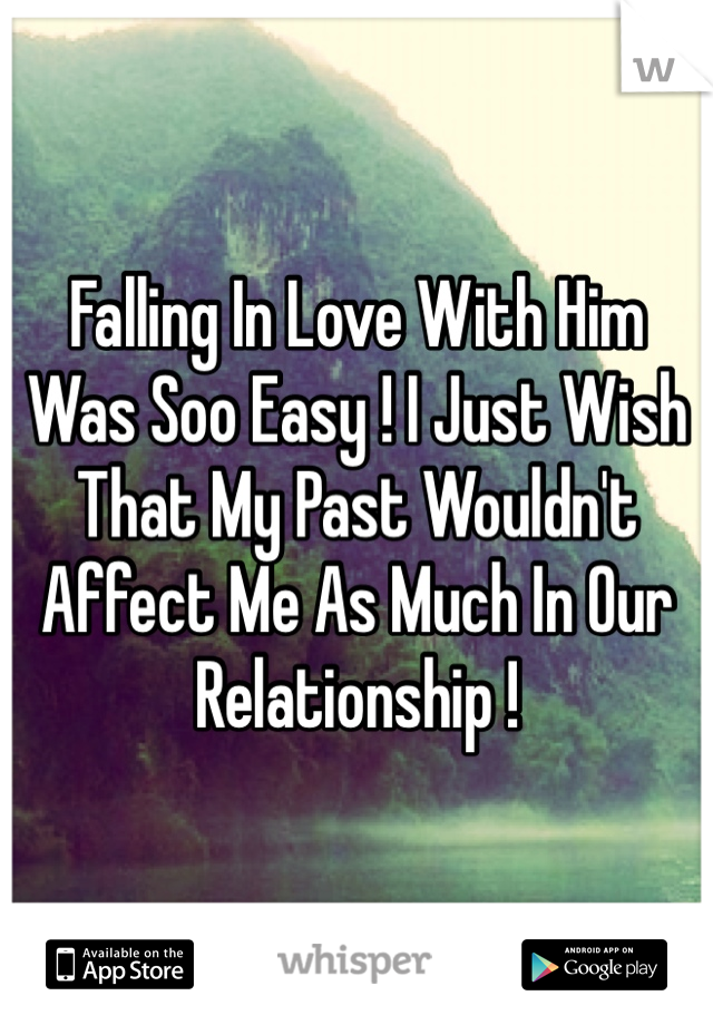 Falling In Love With Him Was Soo Easy ! I Just Wish That My Past Wouldn't Affect Me As Much In Our Relationship !
