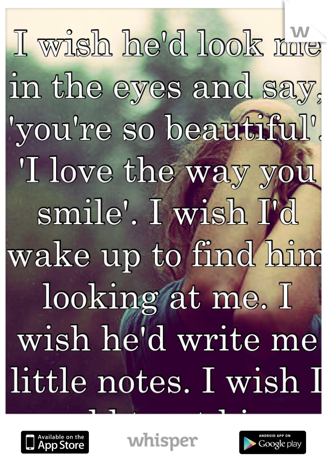 I wish he'd look me in the eyes and say, 'you're so beautiful'. 'I love the way you smile'. I wish I'd wake up to find him looking at me. I wish he'd write me little notes. I wish I could trust him.