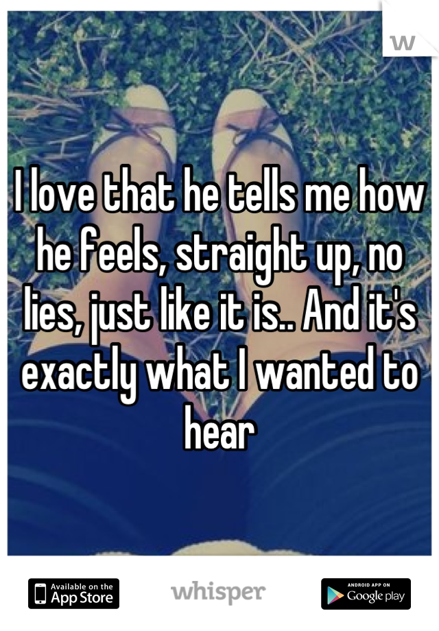 I love that he tells me how he feels, straight up, no lies, just like it is.. And it's exactly what I wanted to hear