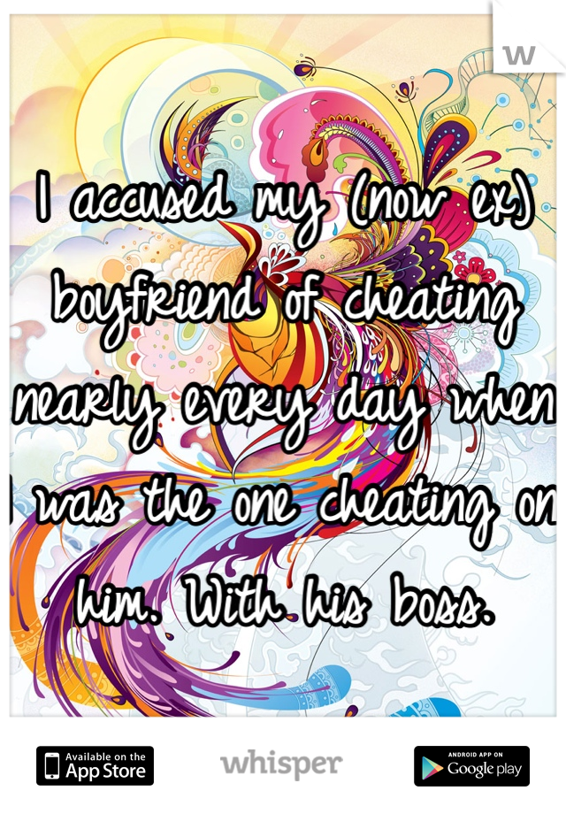 I accused my (now ex) boyfriend of cheating nearly every day when I was the one cheating on him. With his boss.