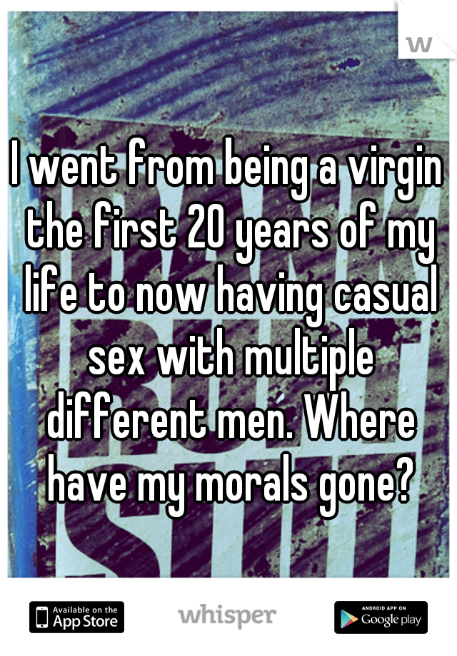I went from being a virgin the first 20 years of my life to now having casual sex with multiple different men. Where have my morals gone?